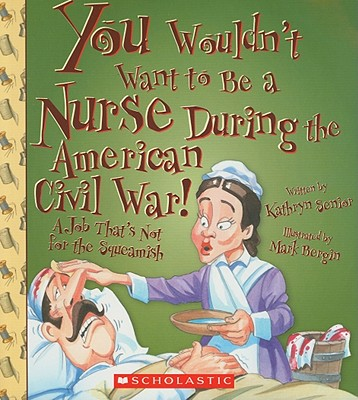You Wouldn't Want to Be a Nurse During the American Civil War! By Senior, Kathryn/ Bergin, Mark (ILT)/ Salariya, David (CRT)